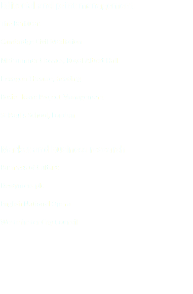 Editorial and print management The Barbican Cambridge Civil Mediation Midsummer Classics, Royal Albert Hall Hexagon Theatre, Reading Rosie Hoare Project Management St Paul's School, London Market and business research Business of Culture Dewynters plc English National Opera Westminster City Council